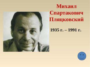 Михаил Спартакович Пляцковский 1935 г. – 1991 г.
