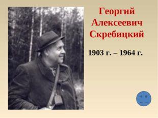 Георгий Алексеевич Скребицкий 1903 г. – 1964 г.