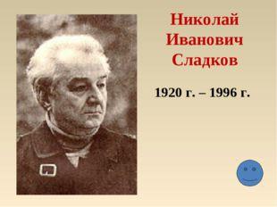 Николай Иванович Сладков 1920 г. – 1996 г.