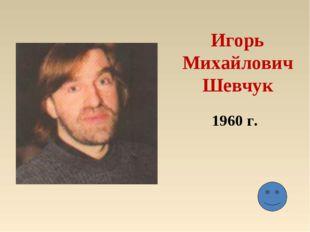 Игорь МихайловичШевчук 1960 г.