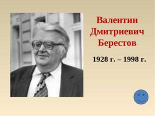 Валентин Дмитриевич Берестов 1928 г. – 1998 г.
