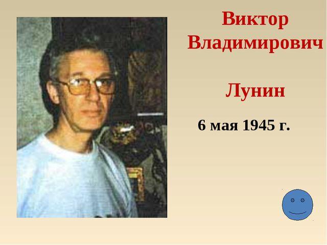 Виктор Владимирович Лунин 6 мая 1945 г.