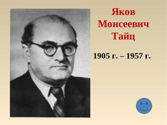 Яков Моисеевич Тайц 1905 г. – 1957 г.