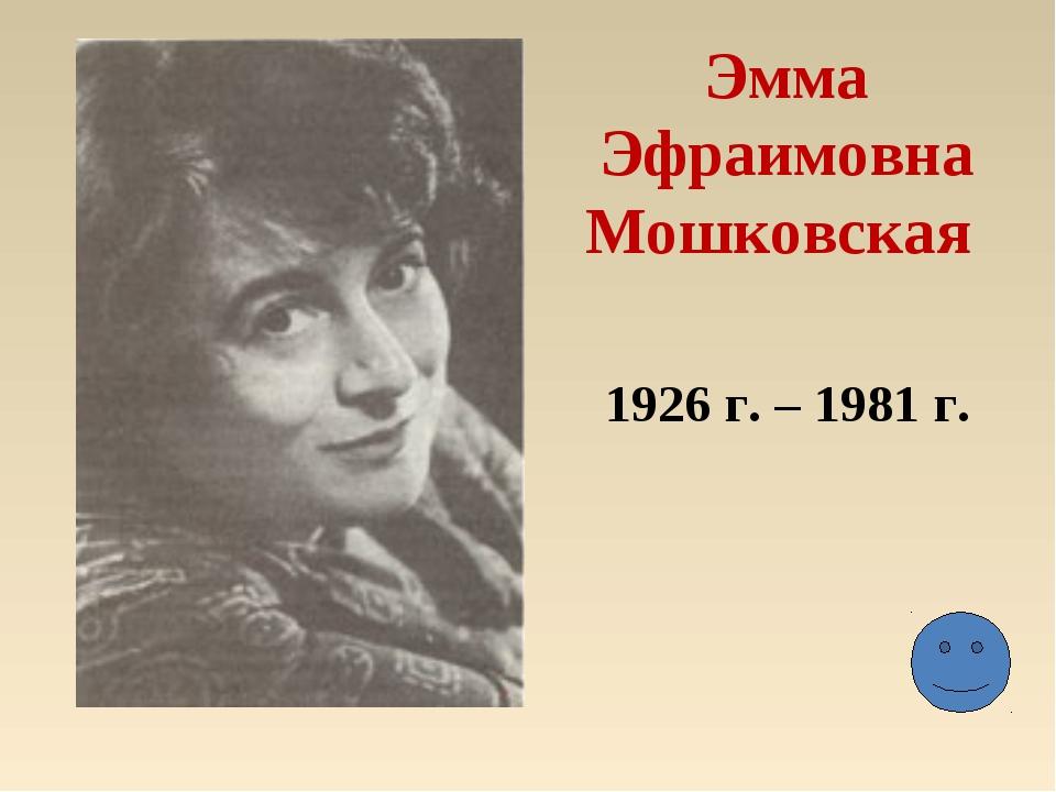 Эмма Эфраимовна Мошковская 1926 г. – 1981 г.