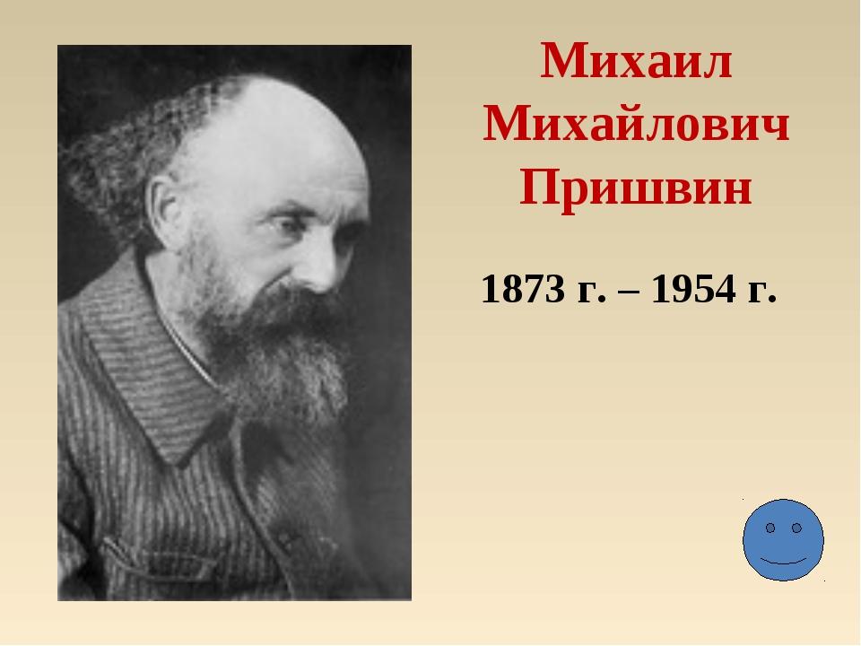 Михаил Михайлович Пришвин 1873 г. – 1954 г.