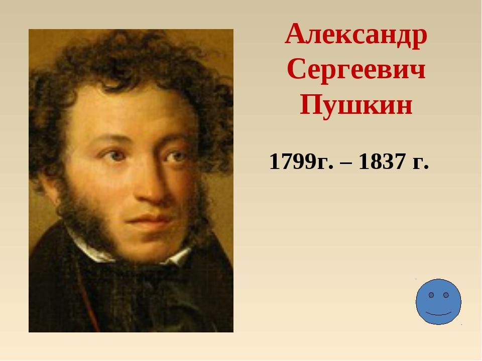 Александр Сергеевич Пушкин 1799г. – 1837 г.