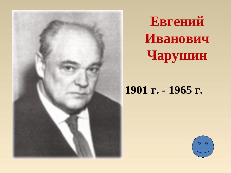 Евгений Иванович Чарушин 1901 г. - 1965 г.