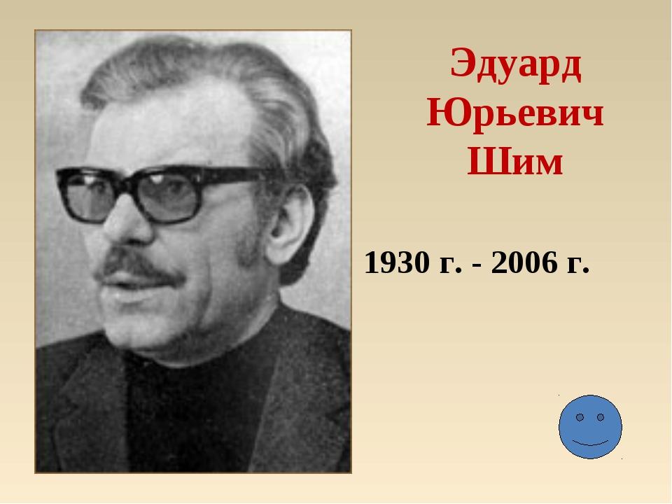 Эдуард Юрьевич Шим 1930 г. - 2006 г.