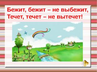 Бежит, бежит – не выбежит, Течет, течет – не вытечет!