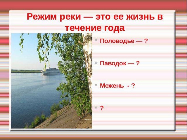 Режим реки — это ее жизнь в течение года Половодье — ? Паводок — ? Межень -...