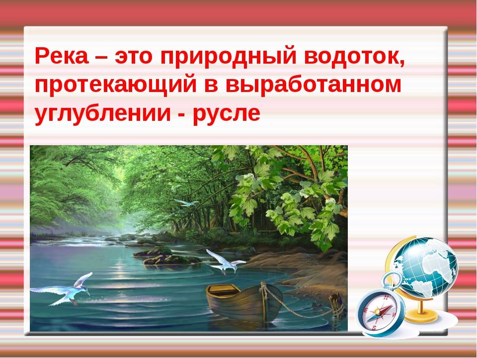Река – это природный водоток, протекающий в выработанном углублении - русле