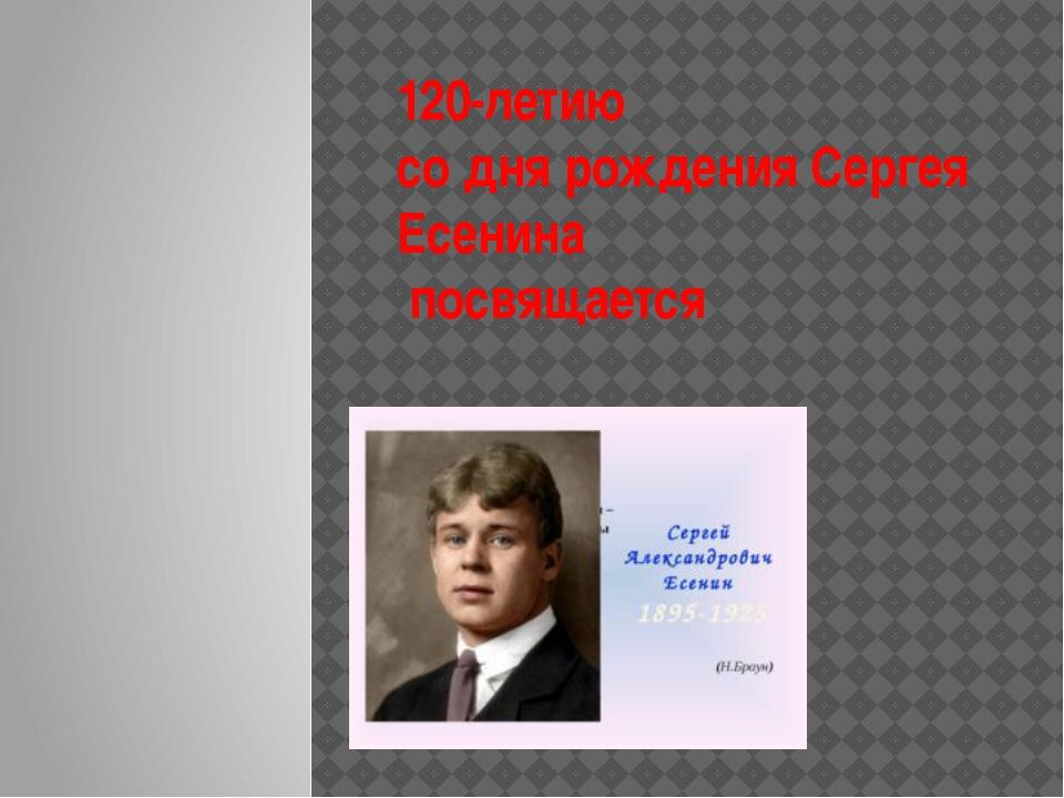 120-летию со дня рождения Сергея Есенина посвящается