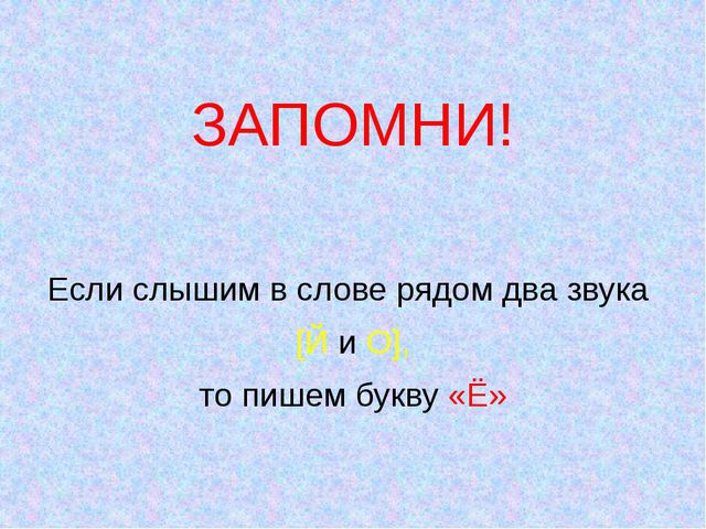 ЗАПОМНИ! Если слышим в слове рядом два звука [Й и О], то пишем букву «Ё»