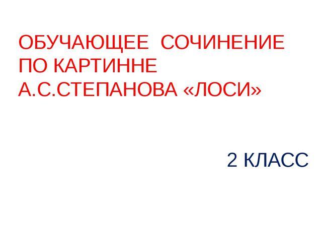 ОБУЧАЮЩЕЕ СОЧИНЕНИЕ ПО КАРТИННЕ А.С.СТЕПАНОВА «ЛОСИ» 2 КЛАСС