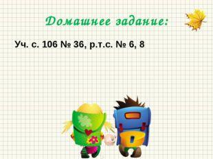 Домашнее задание: Уч. с. 106 № 36, р.т.с. № 6, 8