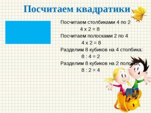 Посчитаем квадратики Посчитаем столбиками 4 по 2 4 х 2 = 8 Посчитаем полоскам