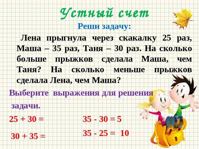 Устный счет Реши задачу: Лена прыгнула через скакалку 25 раз, Маша – 35 раз,...