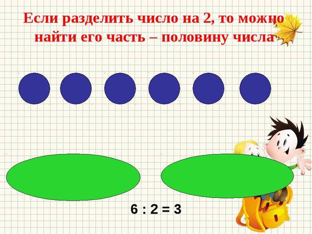 Если разделить число на 2, то можно найти его часть – половину числа 6 : 2 = 3