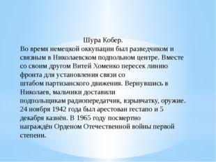 Шура Кобер. Во время немецкойоккупациибыл разведчиком и связным в Николаевс