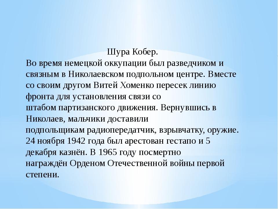 Шура Кобер. Во время немецкойоккупациибыл разведчиком и связным в Николаевс...