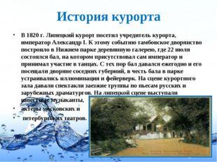 История курорта В 1820 г. Липецкий курорт посетил учредитель курорта, императ