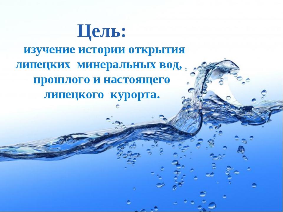 Цель: изучение истории открытия липецких минеральных вод, прошлого и настояще...