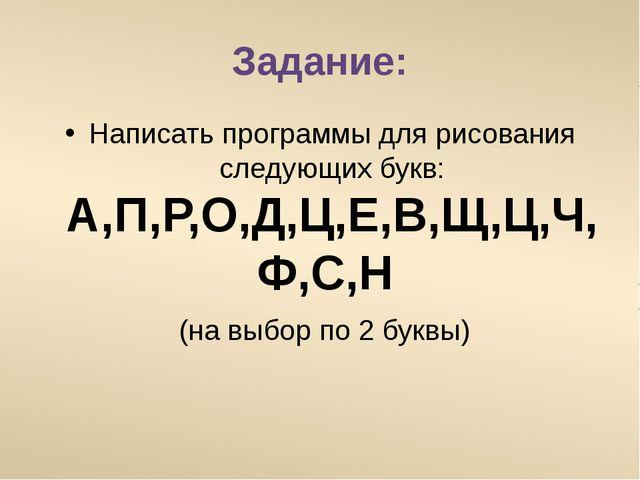 Задание: Написать программы для рисования следующих букв: А,П,Р,О,Д,Ц,Е,В,Щ,Ц...