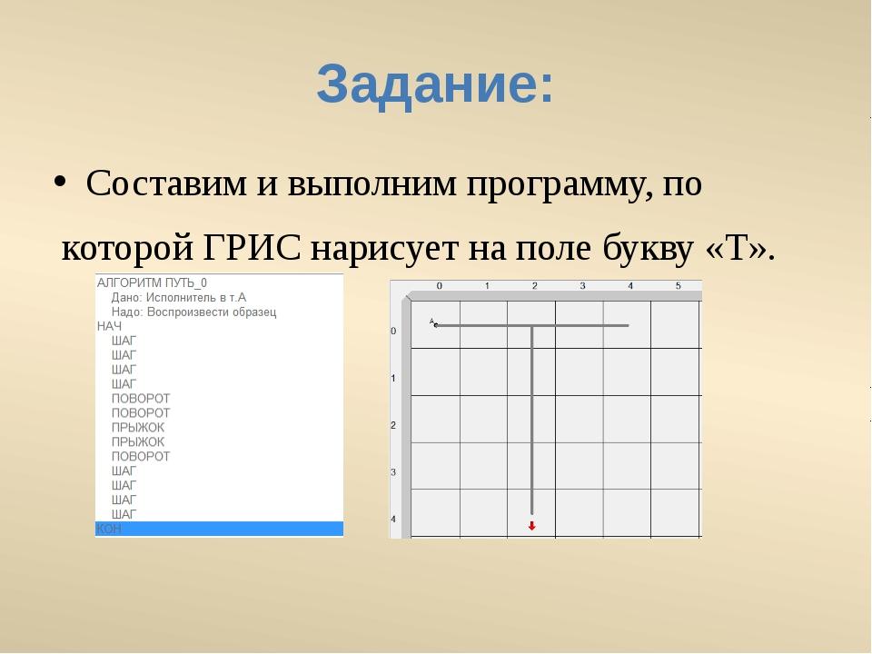 Задание: Составим и выполним программу, по которой ГРИС нарисует на поле букв...