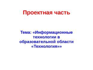 Проектная часть Тема: «Информационные технологии в образовательной области «Т