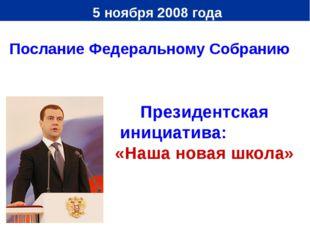 5 ноября 2008 года Президентская инициатива: «Наша новая школа» Послание Фед