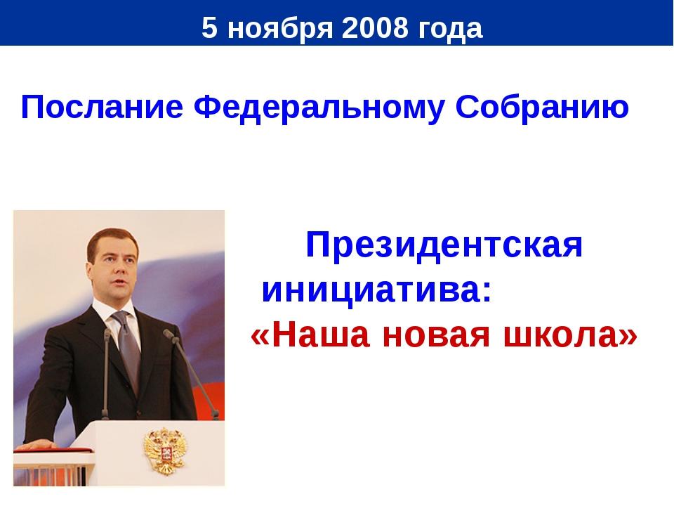 5 ноября 2008 года Президентская инициатива: «Наша новая школа» Послание Фед...