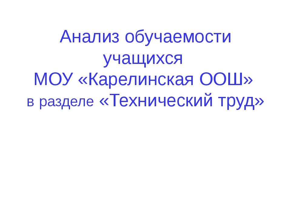 Анализ обучаемости учащихся МОУ «Карелинская ООШ» в разделе «Технический труд»