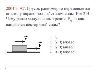 2001 г. А7. Брусок равномерно перемещается по столу вправо под действием силы