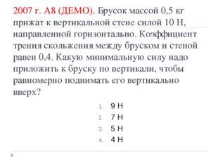 2007 г. А8 (ДЕМО). Брусок массой 0,5кг прижат к вертикальной стене силой 10