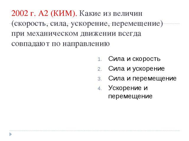 2002 г. А2 (КИМ). Какие из величин (скорость, сила, ускорение, перемещение) п...