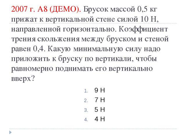 2007 г. А8 (ДЕМО). Брусок массой 0,5кг прижат к вертикальной стене силой 10...