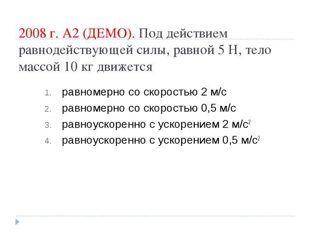 2008 г. А2 (ДЕМО). Под действием равнодействующей силы, равной 5Н, тело масс...