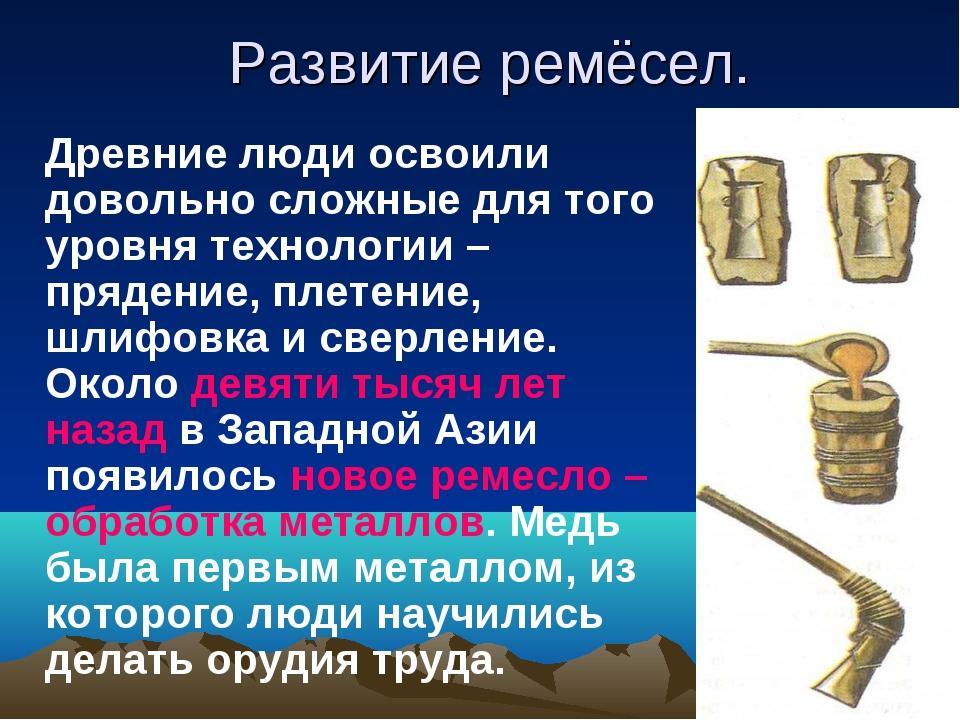 Развитие ремёсел. Древние люди освоили довольно сложные для того уровня техно...