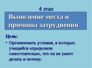 4 этап Выявление места и причины затруднения Цель: Организовать условия, в ко