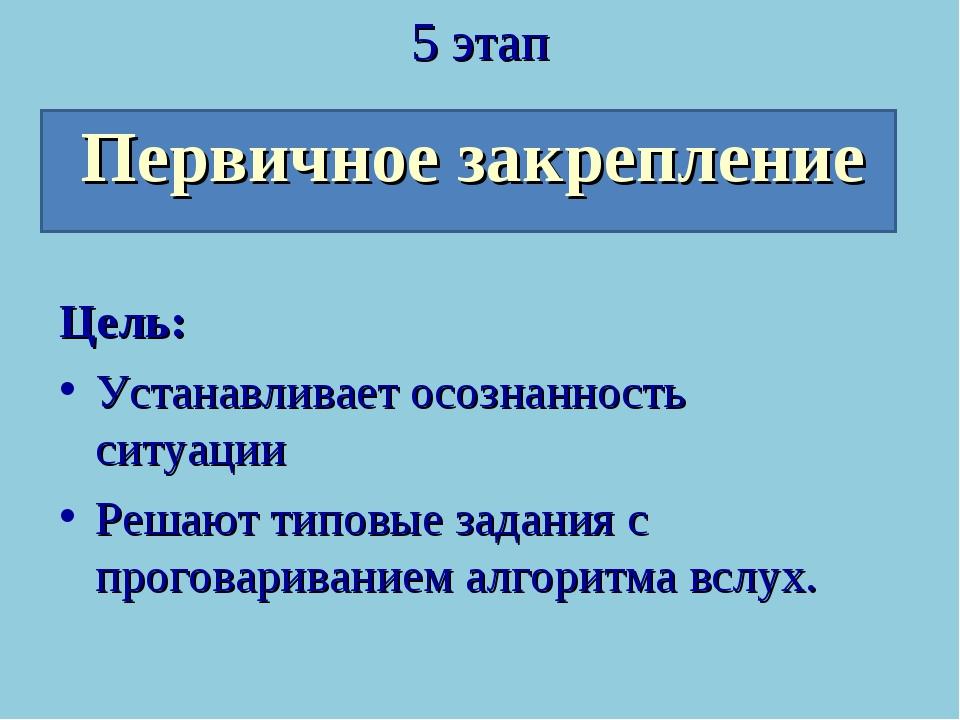 5 этап Первичное закрепление Цель: Устанавливает осознанность ситуации Решают...