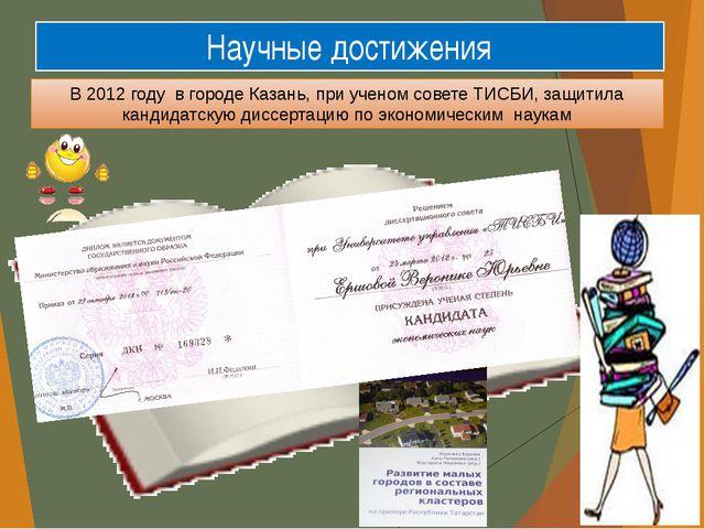 Научные достижения В 2012 году в городе Казань, при ученом совете ТИСБИ, защи...