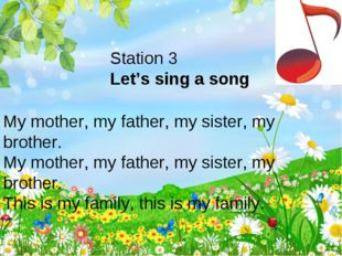 Station 3 Let's sing a song My mother, my father, my sister, my brother. My m