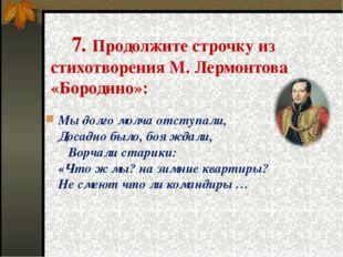7. Продолжите строчку из стихотворения М. Лермонтова «Бородино»: Мы долго мо