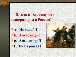 8. Кто в 1812 году был императором в России? А. Николай I Б. Александр I В.