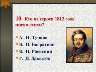 10. Кто из героев 1812 года писал стихи? А. Н. Тучков Б. П. Багратион В. Н.
