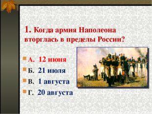 1. Когда армия Наполеона вторглась в пределы России? А. 12 июня Б. 21 июля В.
