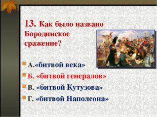 13. Как было названо Бородинское сражение? А.«битвой века» Б. «битвой генерал