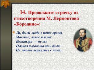 14. Продолжите строчку из стихотворения М. Лермонтова «Бородино»: Да, были л
