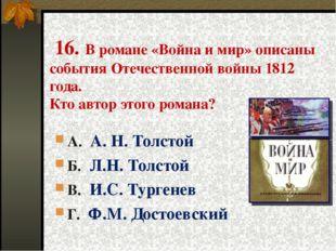 16. В романе «Война и мир» описаны события Отечественной войны 1812 года. Кт