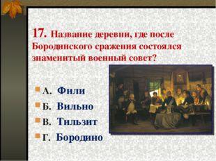 17. Название деревни, где после Бородинского сражения состоялся знаменитый во
